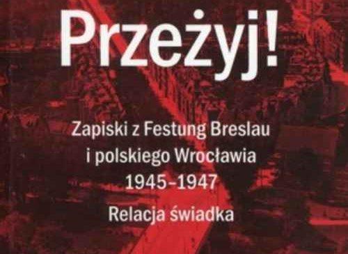 Przeżyj! Zapiski z Festung Breslau i polskiego Wrocławia 1945 – 1947