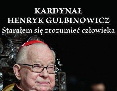 """""""Kardynał Henryk Gulbinowicz. Starałem się zrozumieć człowieka"""""""